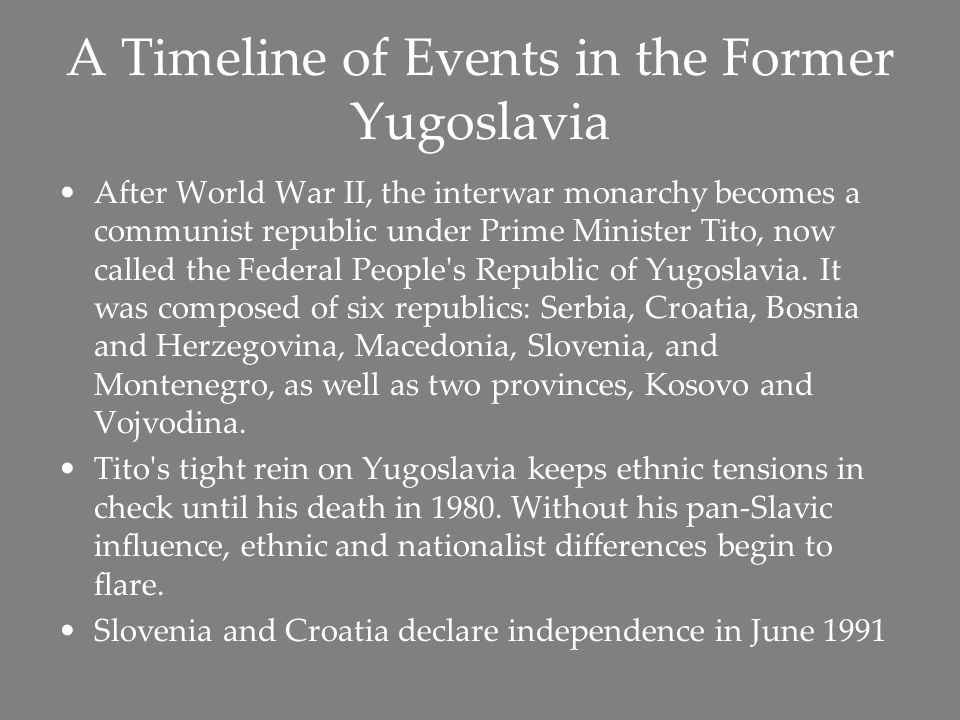 A Timeline of Events in the Former Yugoslavia After World War II, the interwar monarchy becomes a communist republic under Prime Minister Tito, now called the Federal People s Republic of Yugoslavia.