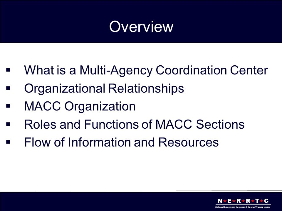 N  E  R  R  T  C National Emergency Response & Rescue Training Center Overview  What is a Multi-Agency Coordination Center  Organizational Relationships  MACC Organization  Roles and Functions of MACC Sections  Flow of Information and Resources
