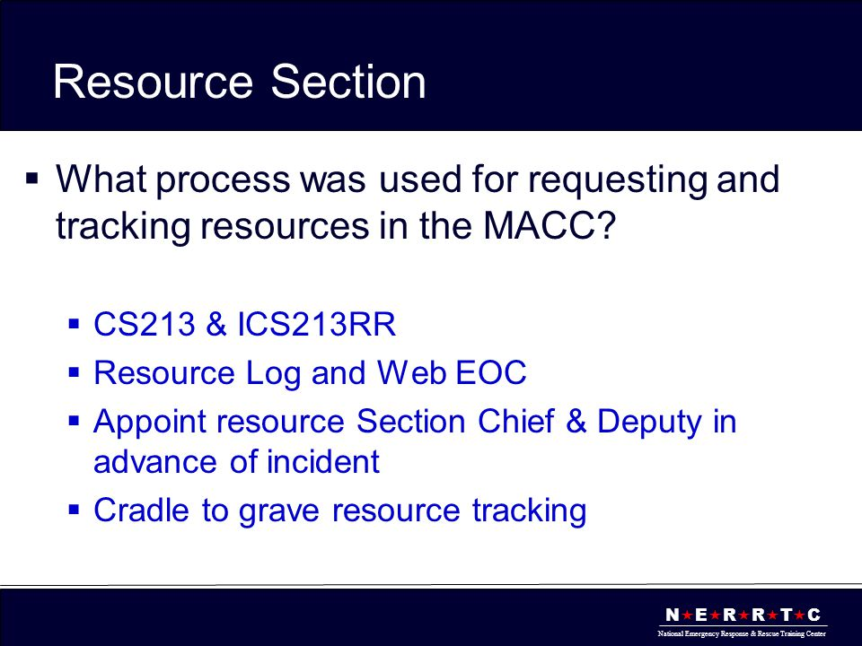 N  E  R  R  T  C National Emergency Response & Rescue Training Center Resource Section  What process was used for requesting and tracking resources in the MACC.