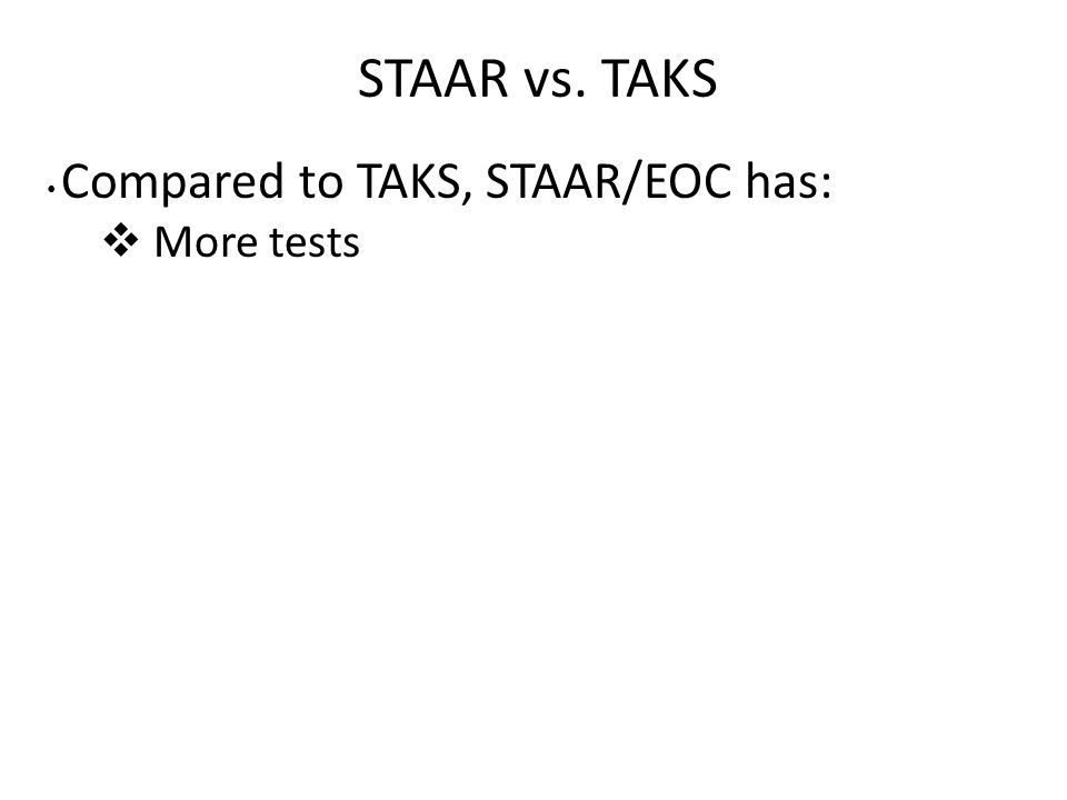 STAAR vs. TAKS Compared to TAKS, STAAR/EOC has:  More tests