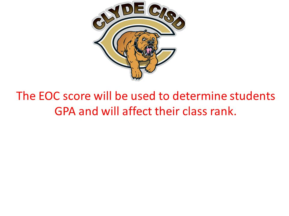 The EOC score will be used to determine students GPA and will affect their class rank.