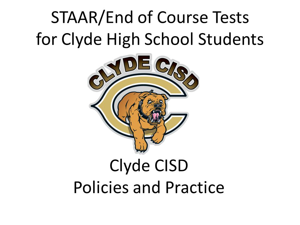 STAAR/End of Course Tests for Clyde High School Students Clyde CISD Policies and Practice