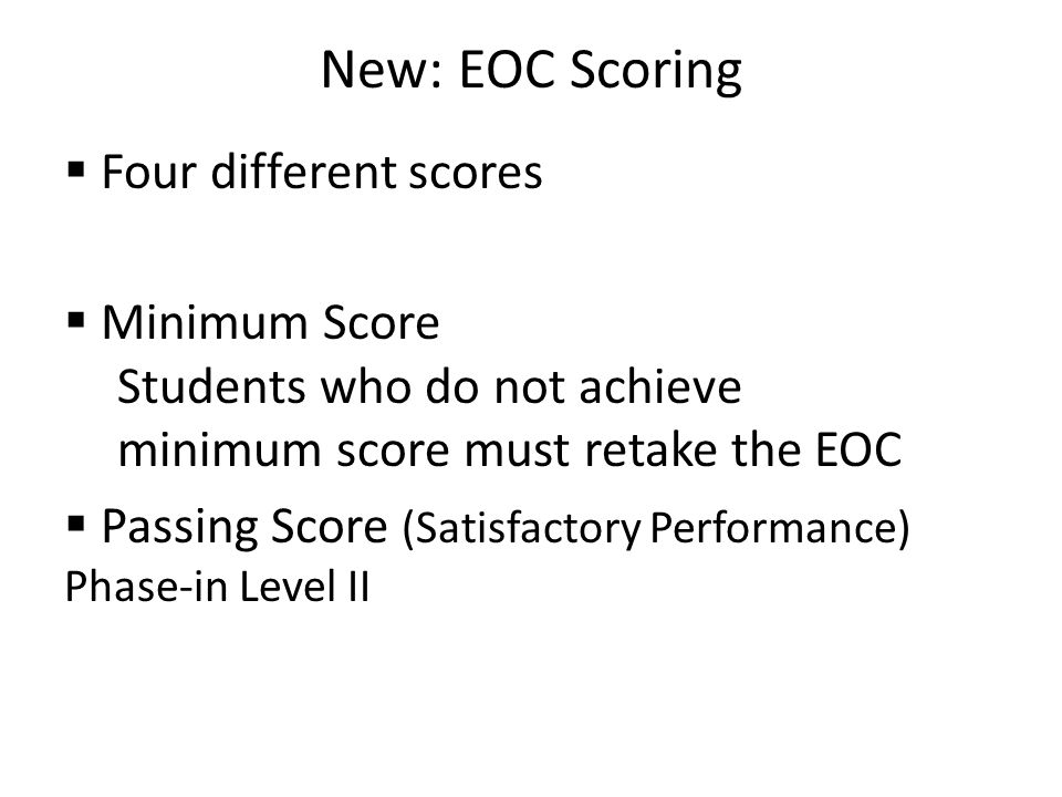New: EOC Scoring  Four different scores  Minimum Score Students who do not achieve minimum score must retake the EOC  Passing Score (Satisfactory Performance) Phase-in Level II