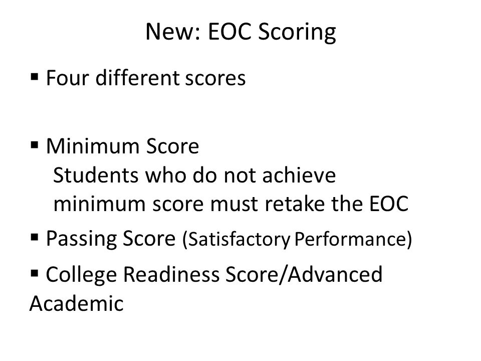 New: EOC Scoring  Four different scores  Minimum Score Students who do not achieve minimum score must retake the EOC  Passing Score (Satisfactory Performance)  College Readiness Score/Advanced Academic