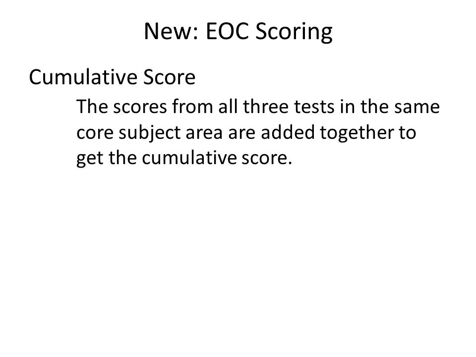 New: EOC Scoring Cumulative Score The scores from all three tests in the same core subject area are added together to get the cumulative score.