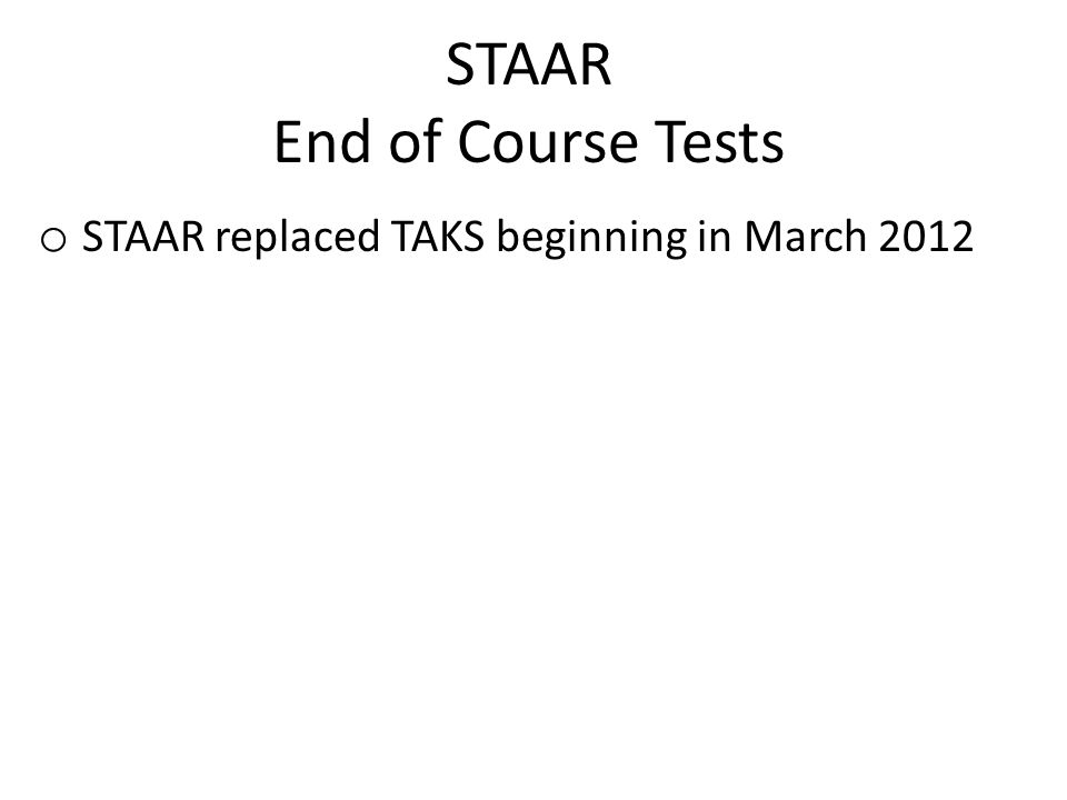 STAAR End of Course Tests o STAAR replaced TAKS beginning in March 2012