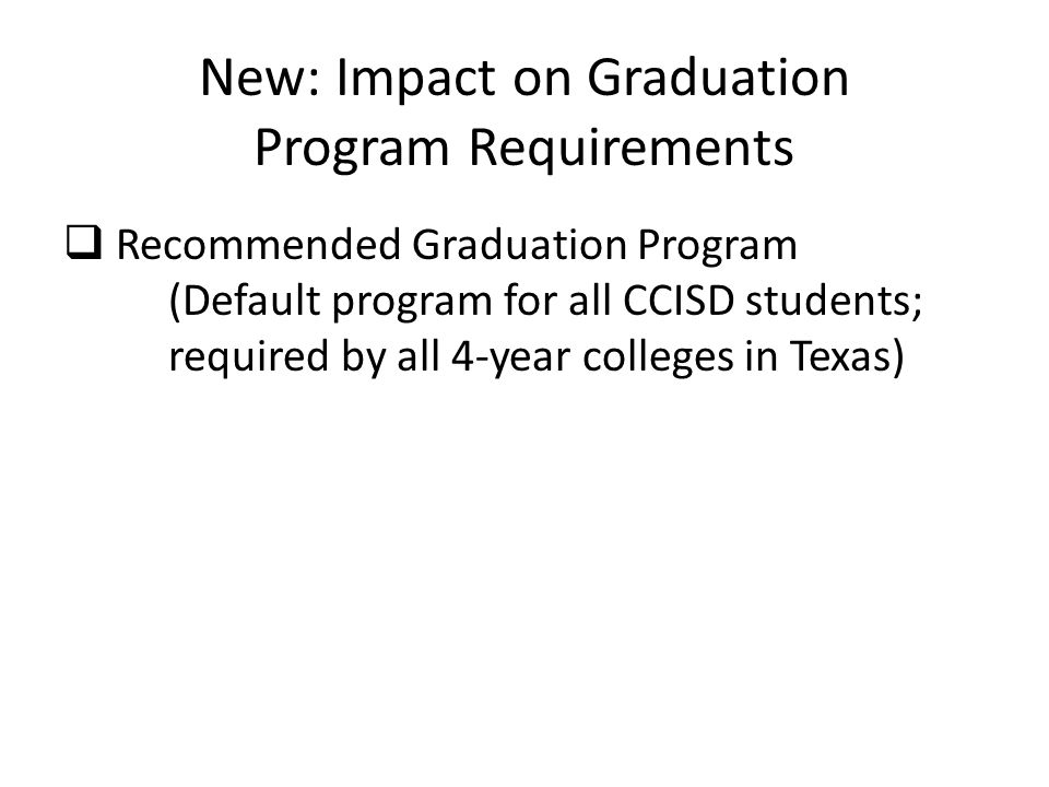 New: Impact on Graduation Program Requirements  Recommended Graduation Program (Default program for all CCISD students; required by all 4-year colleges in Texas)