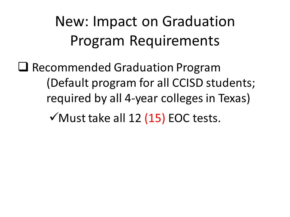 New: Impact on Graduation Program Requirements  Recommended Graduation Program (Default program for all CCISD students; required by all 4-year colleges in Texas) Must take all 12 (15) EOC tests.