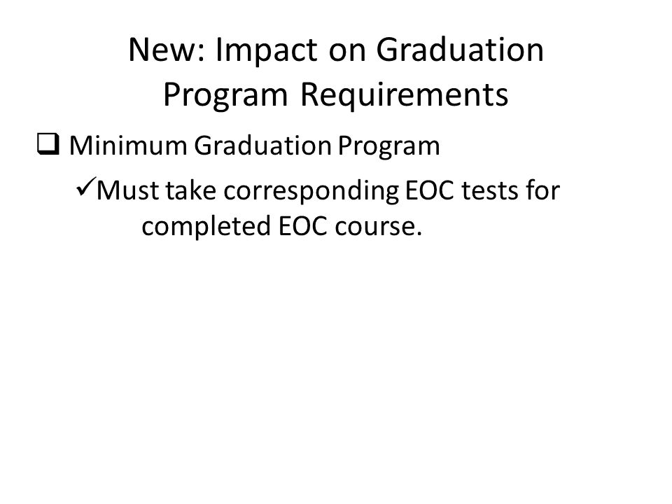 New: Impact on Graduation Program Requirements  Minimum Graduation Program Must take corresponding EOC tests for completed EOC course.