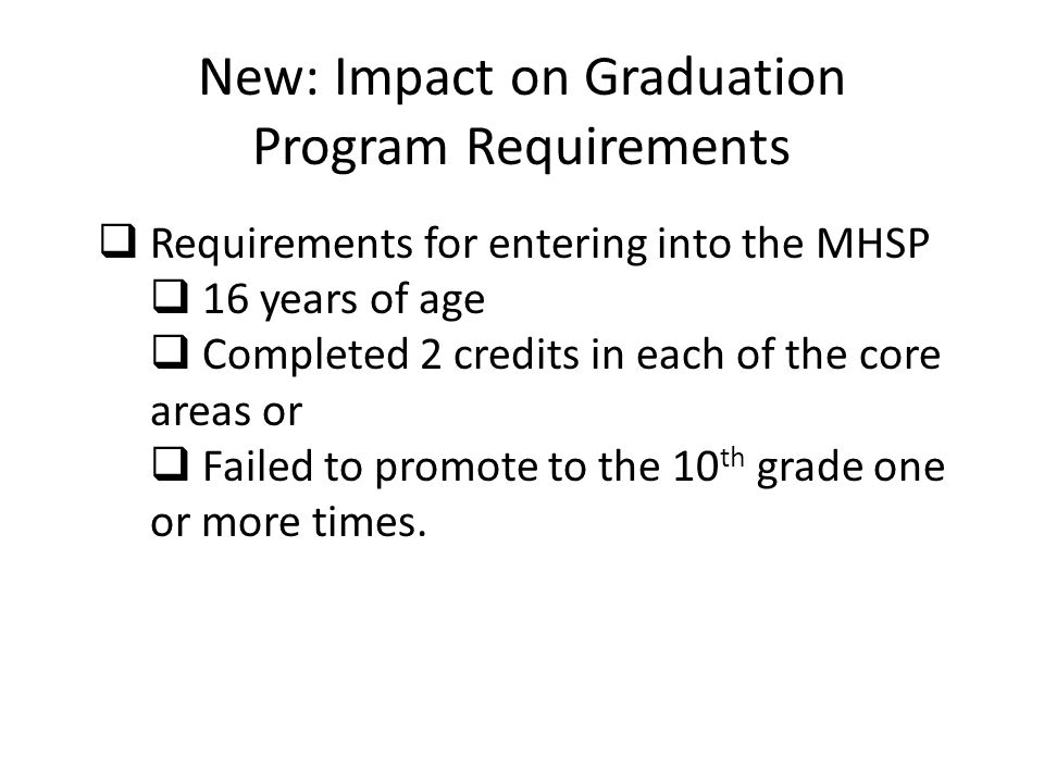 New: Impact on Graduation Program Requirements  Requirements for entering into the MHSP  16 years of age  Completed 2 credits in each of the core areas or  Failed to promote to the 10 th grade one or more times.