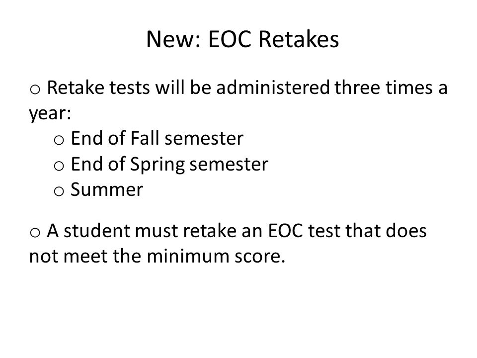 New: EOC Retakes o Retake tests will be administered three times a year: o End of Fall semester o End of Spring semester o Summer o A student must retake an EOC test that does not meet the minimum score.