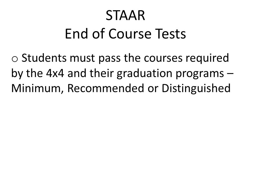 STAAR End of Course Tests o Students must pass the courses required by the 4x4 and their graduation programs – Minimum, Recommended or Distinguished