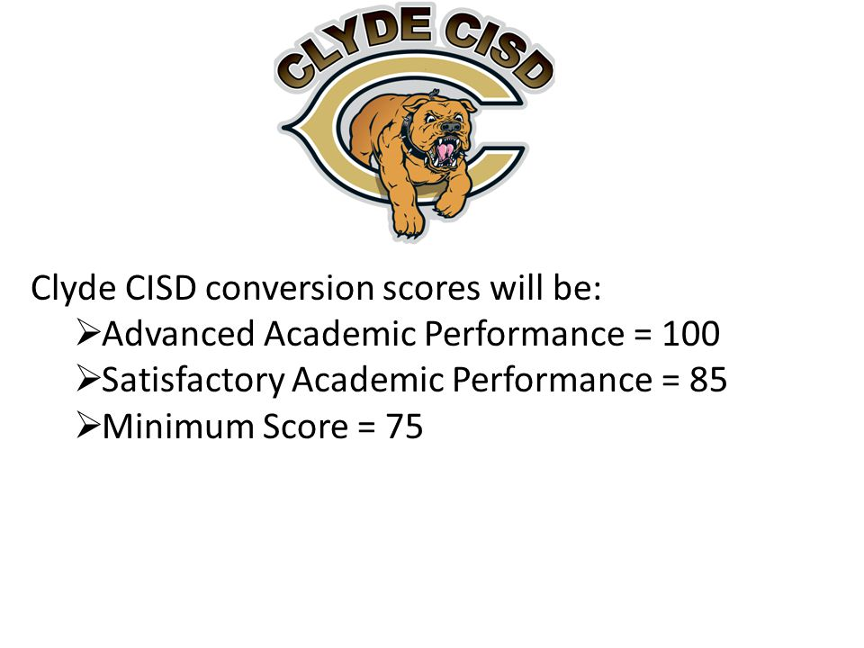 Clyde CISD conversion scores will be:  Advanced Academic Performance = 100  Satisfactory Academic Performance = 85  Minimum Score = 75