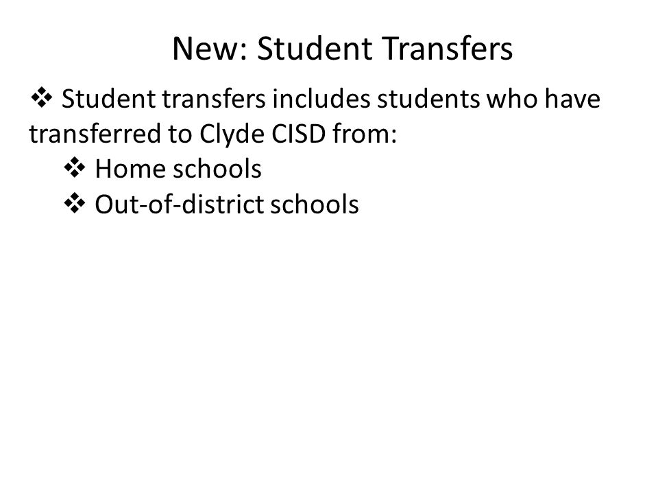 New: Student Transfers  Student transfers includes students who have transferred to Clyde CISD from:  Home schools  Out-of-district schools