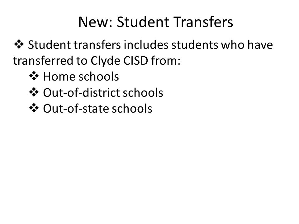 New: Student Transfers  Student transfers includes students who have transferred to Clyde CISD from:  Home schools  Out-of-district schools  Out-of-state schools