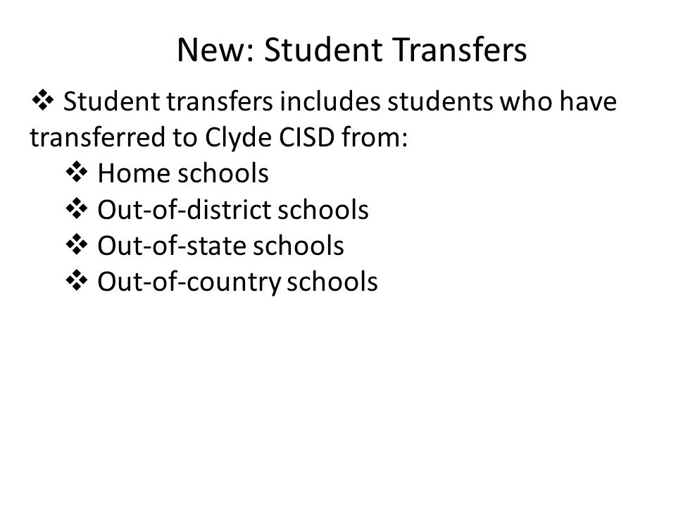New: Student Transfers  Student transfers includes students who have transferred to Clyde CISD from:  Home schools  Out-of-district schools  Out-of-state schools  Out-of-country schools