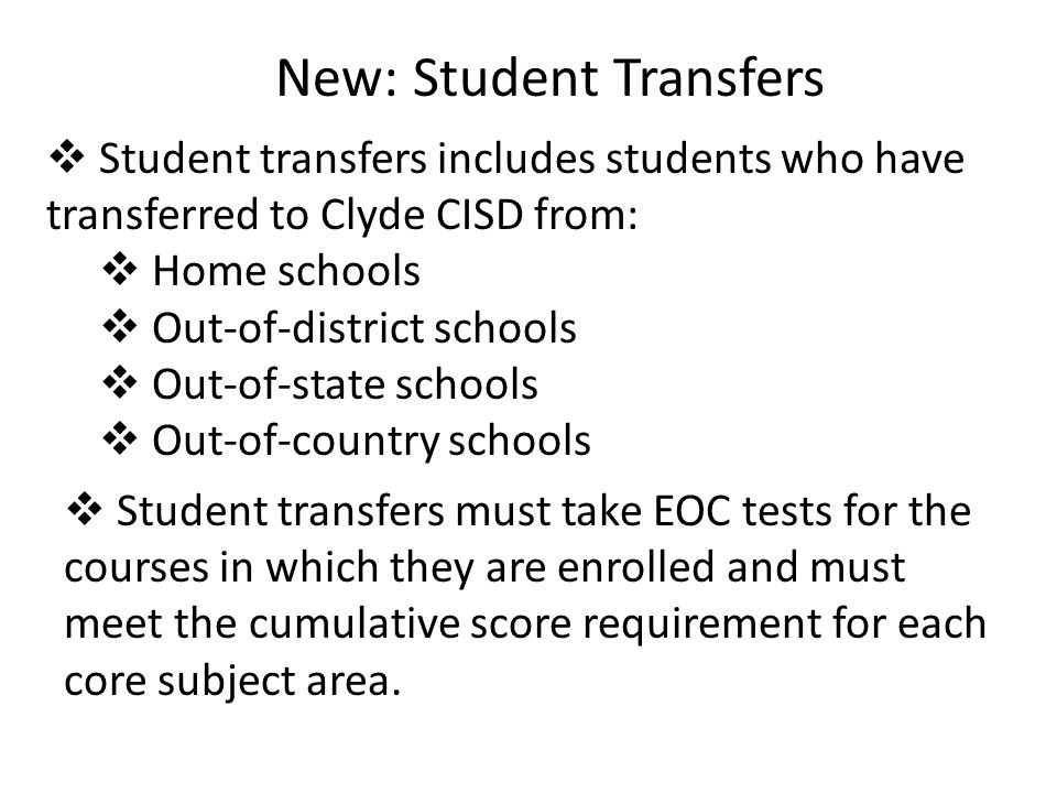New: Student Transfers  Student transfers includes students who have transferred to Clyde CISD from:  Home schools  Out-of-district schools  Out-of-state schools  Out-of-country schools  Student transfers must take EOC tests for the courses in which they are enrolled and must meet the cumulative score requirement for each core subject area.