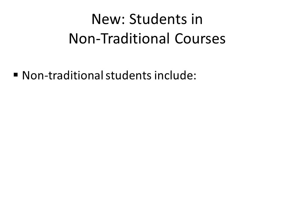 New: Students in Non-Traditional Courses  Non-traditional students include: