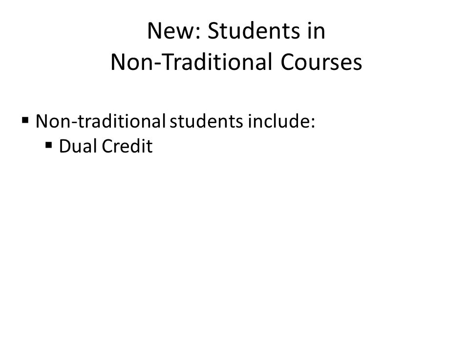 New: Students in Non-Traditional Courses  Non-traditional students include:  Dual Credit
