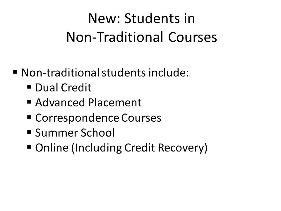 New: Students in Non-Traditional Courses  Non-traditional students include:  Dual Credit  Advanced Placement  Correspondence Courses  Summer School  Online (Including Credit Recovery)