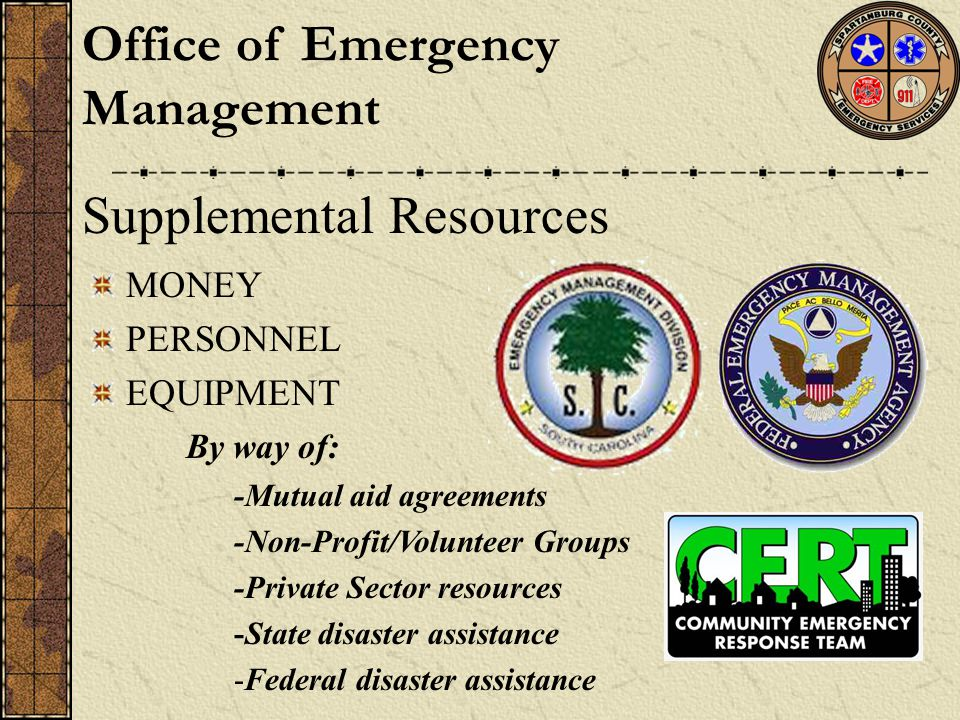 Supplemental Resources MONEY PERSONNEL EQUIPMENT By way of: -Mutual aid agreements -Non-Profit/Volunteer Groups -Private Sector resources -State disaster assistance -Federal disaster assistance Office of Emergency Management
