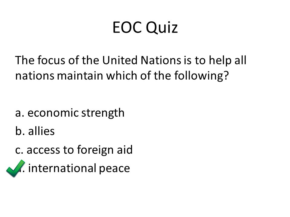 EOC Quiz The focus of the United Nations is to help all nations maintain which of the following.