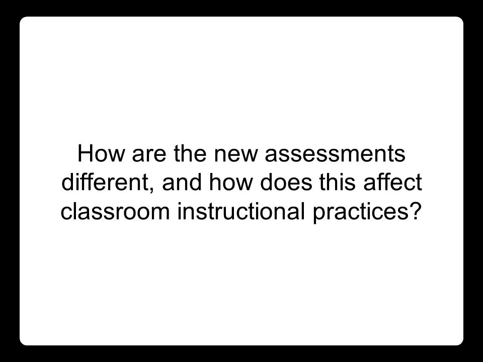 How are the new assessments different, and how does this affect classroom instructional practices