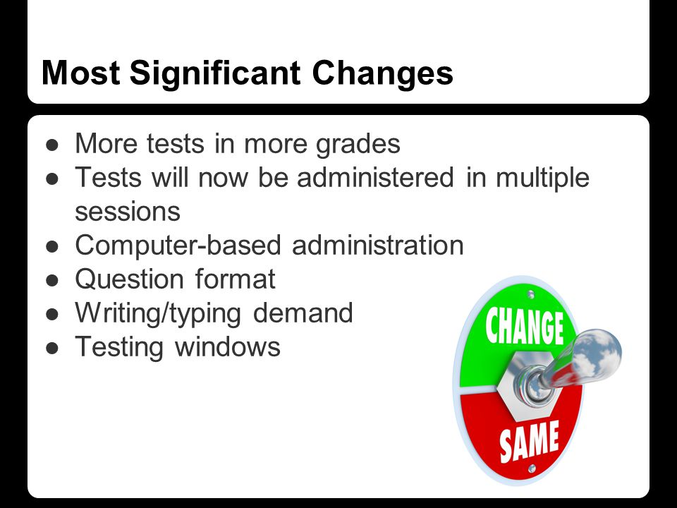 ●More tests in more grades ●Tests will now be administered in multiple sessions ●Computer-based administration ●Question format ●Writing/typing demand ●Testing windows Most Significant Changes