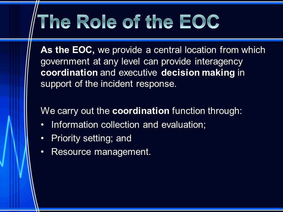 As the EOC, we provide a central location from which government at any level can provide interagency coordination and executive decision making in support of the incident response.