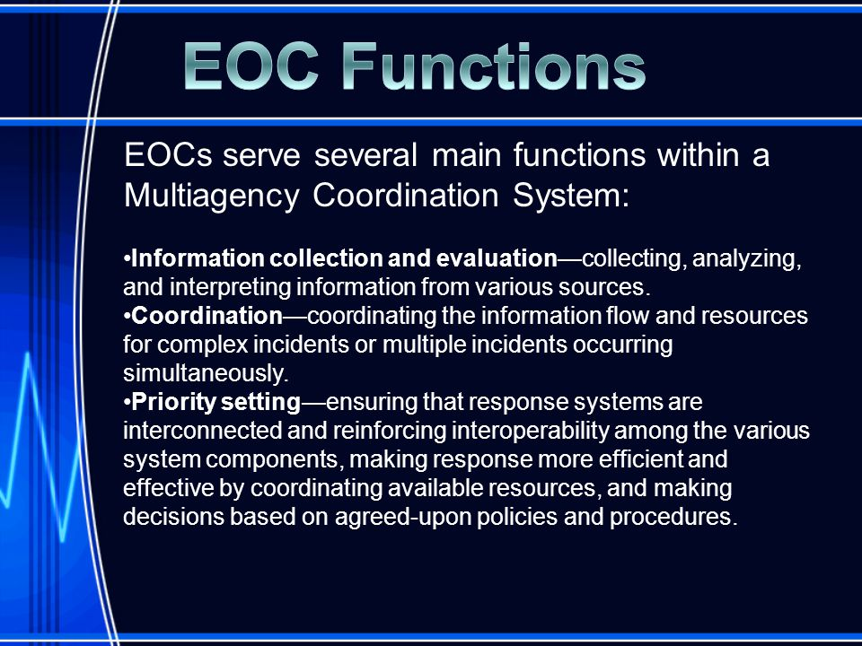 EOCs serve several main functions within a Multiagency Coordination System: Information collection and evaluation—collecting, analyzing, and interpreting information from various sources.