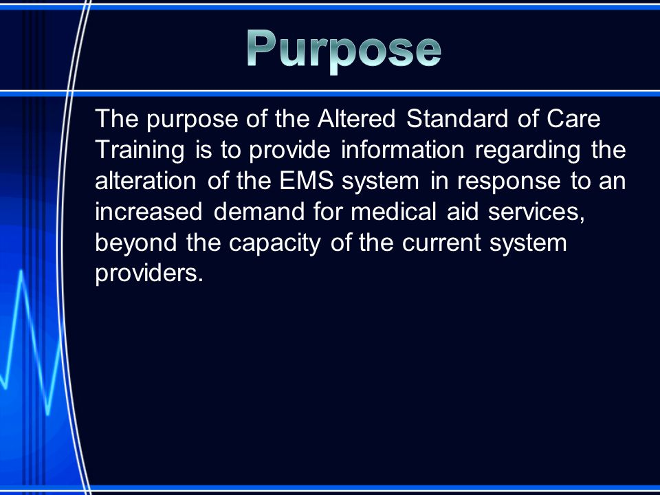 The purpose of the Altered Standard of Care Training is to provide information regarding the alteration of the EMS system in response to an increased demand for medical aid services, beyond the capacity of the current system providers.