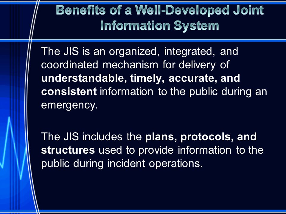 The JIS is an organized, integrated, and coordinated mechanism for delivery of understandable, timely, accurate, and consistent information to the public during an emergency.