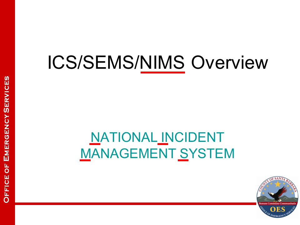 Office of Emergency Services ICS/SEMS/NIMS Overview NATIONAL INCIDENT MANAGEMENT SYSTEM