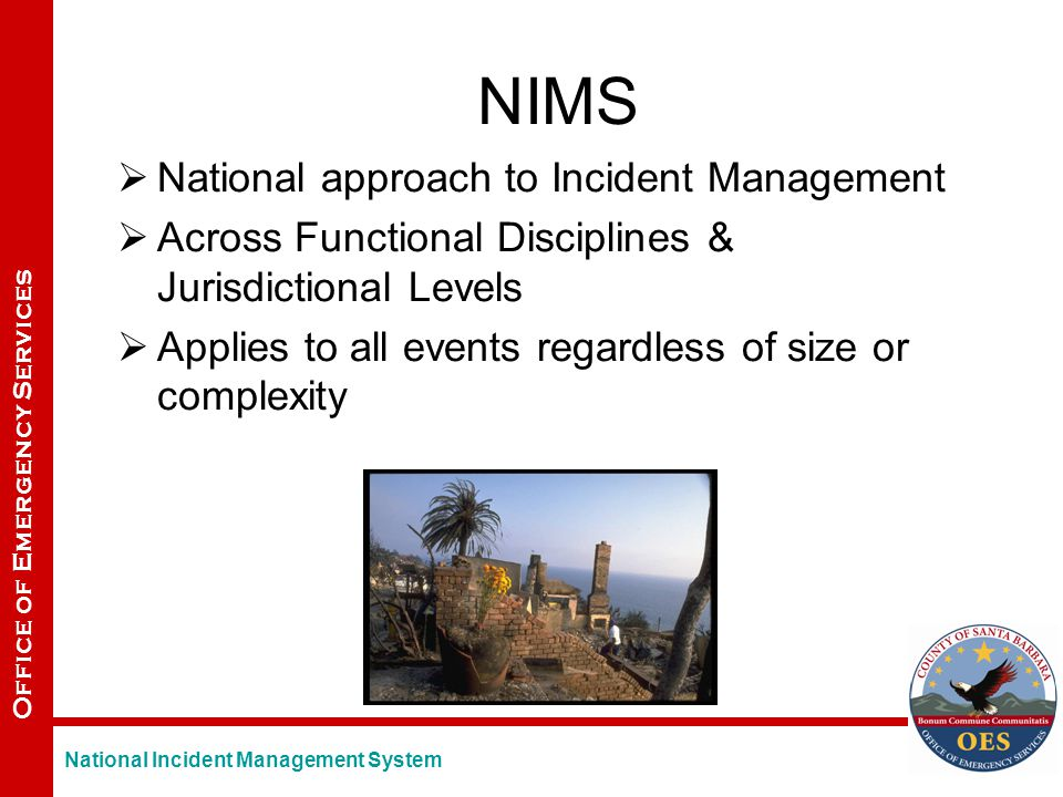 Office of Emergency Services NIMS  National approach to Incident Management  Across Functional Disciplines & Jurisdictional Levels  Applies to all events regardless of size or complexity National Incident Management System