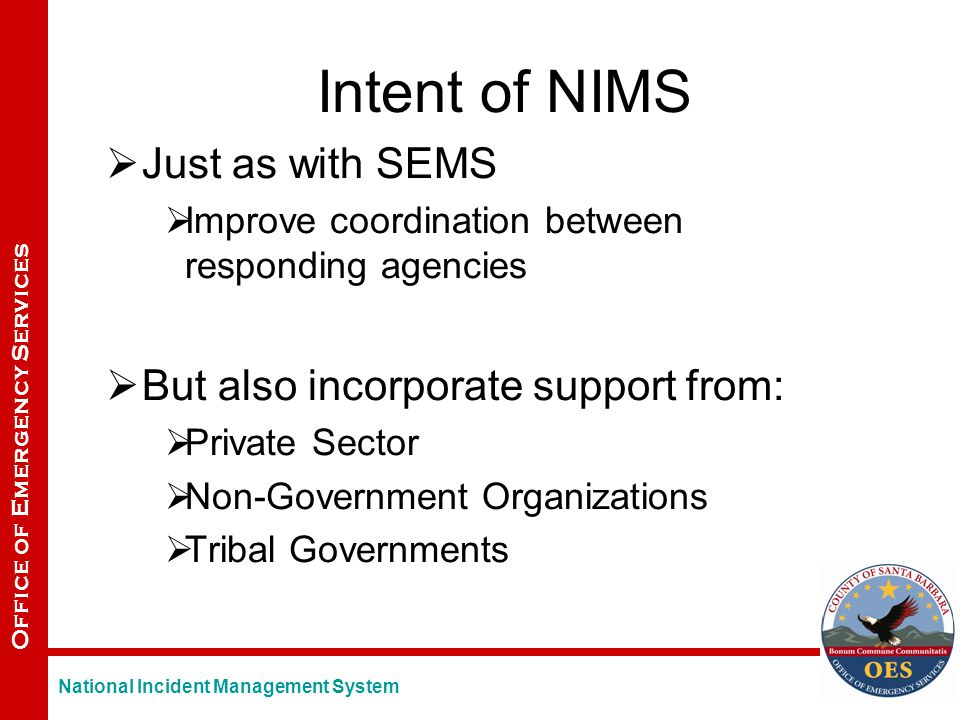 Office of Emergency Services Intent of NIMS  Just as with SEMS  Improve coordination between responding agencies  But also incorporate support from:  Private Sector  Non-Government Organizations  Tribal Governments National Incident Management System