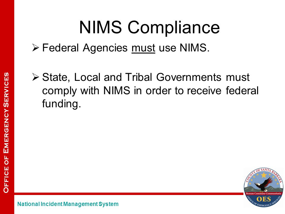 Office of Emergency Services NIMS Compliance  Federal Agencies must use NIMS.