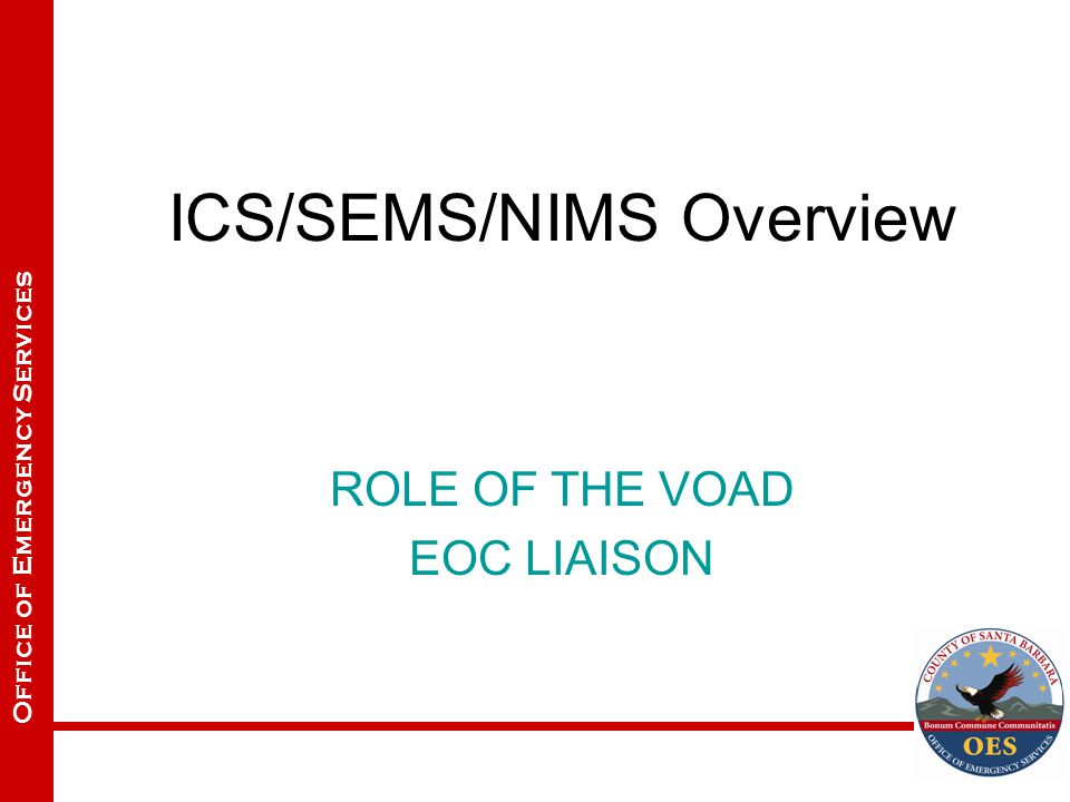 Office of Emergency Services ICS/SEMS/NIMS Overview ROLE OF THE VOAD EOC LIAISON