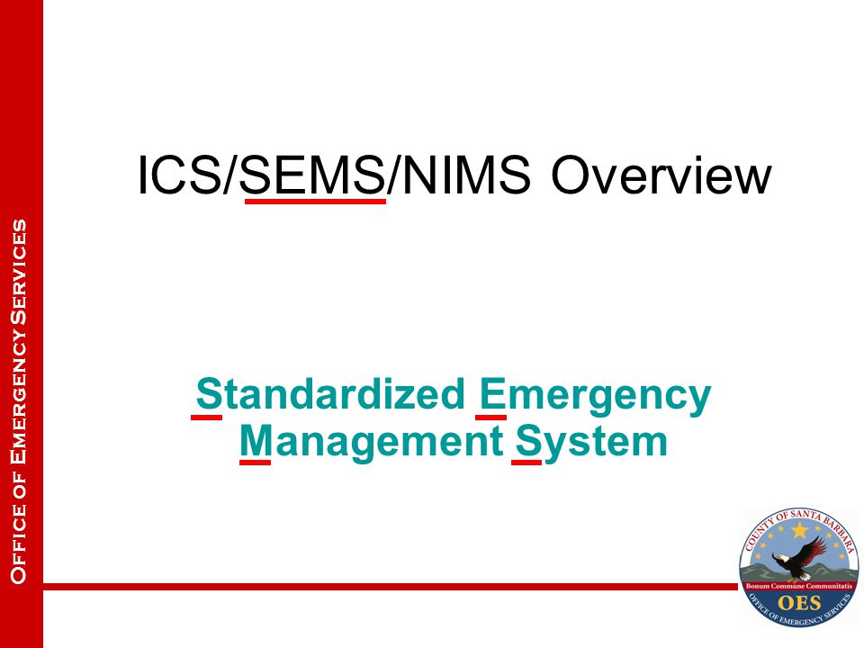 Office of Emergency Services ICS/SEMS/NIMS Overview Standardized Emergency Management System
