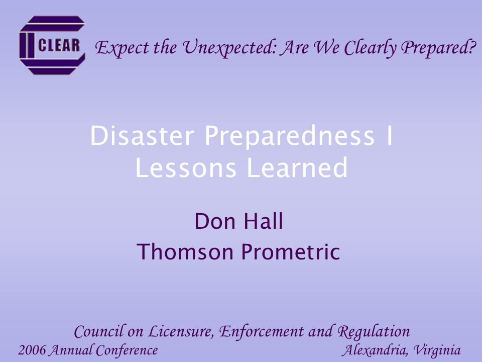 Disaster Preparedness I Lessons Learned Don Hall Thomson Prometric 2006 Annual ConferenceAlexandria, Virginia Council on Licensure, Enforcement and Regulation Expect the Unexpected: Are We Clearly Prepared