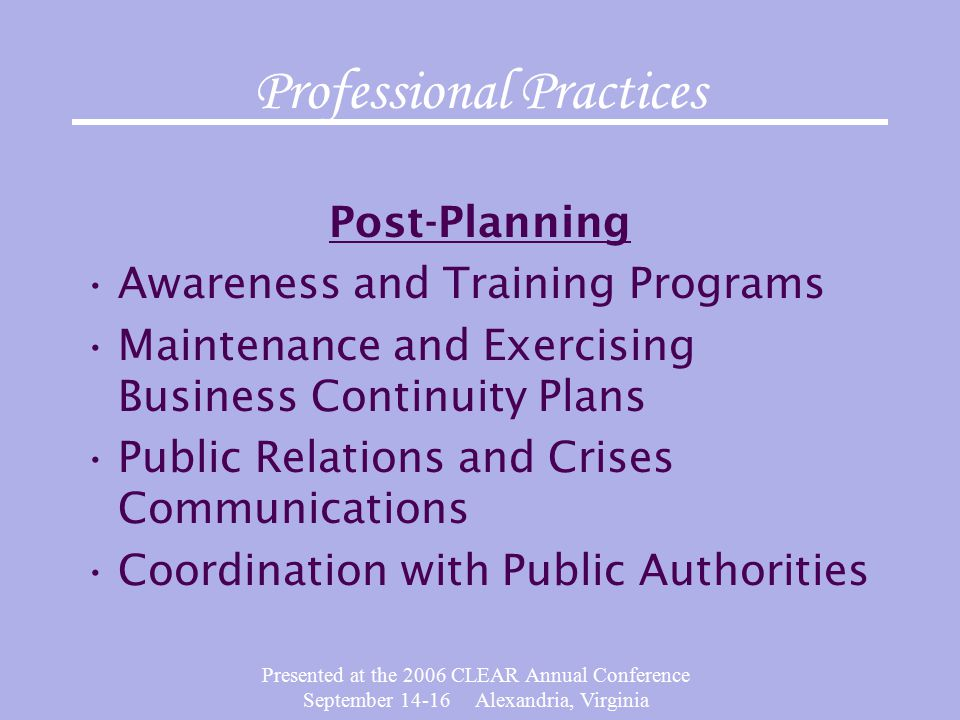 Presented at the 2006 CLEAR Annual Conference September Alexandria, Virginia Professional Practices Post-Planning Awareness and Training Programs Maintenance and Exercising Business Continuity Plans Public Relations and Crises Communications Coordination with Public Authorities