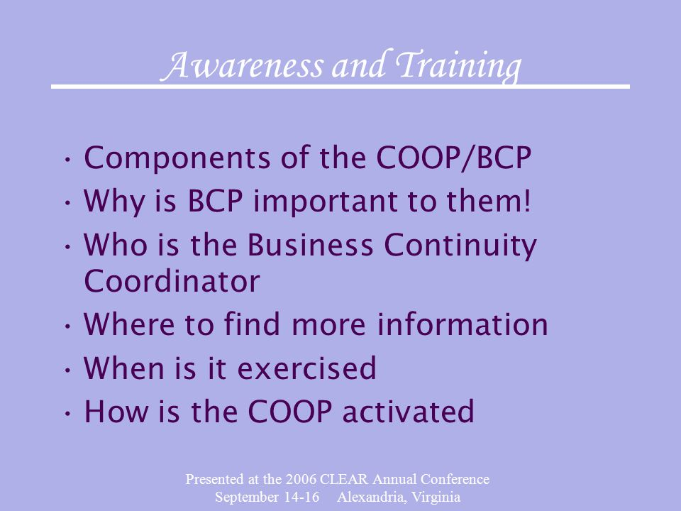 Presented at the 2006 CLEAR Annual Conference September Alexandria, Virginia Awareness and Training Components of the COOP/BCP Why is BCP important to them.