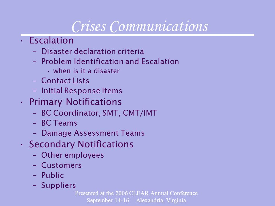 Presented at the 2006 CLEAR Annual Conference September Alexandria, Virginia Crises Communications Escalation –Disaster declaration criteria –Problem Identification and Escalation when is it a disaster –Contact Lists –Initial Response Items Primary Notifications –BC Coordinator, SMT, CMT/IMT –BC Teams –Damage Assessment Teams Secondary Notifications –Other employees –Customers –Public –Suppliers
