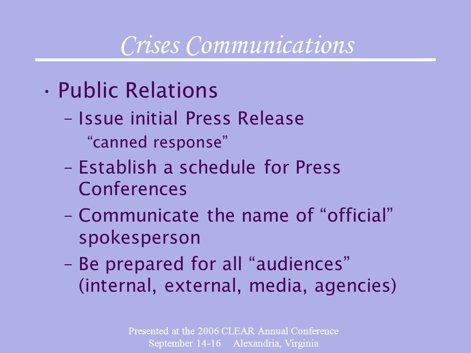 Presented at the 2006 CLEAR Annual Conference September Alexandria, Virginia Crises Communications Public Relations –Issue initial Press Release canned response –Establish a schedule for Press Conferences –Communicate the name of official spokesperson –Be prepared for all audiences (internal, external, media, agencies)