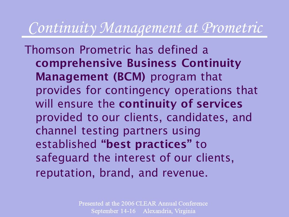 Presented at the 2006 CLEAR Annual Conference September Alexandria, Virginia Continuity Management at Prometric Thomson Prometric has defined a comprehensive Business Continuity Management (BCM) program that provides for contingency operations that will ensure the continuity of services provided to our clients, candidates, and channel testing partners using established best practices to safeguard the interest of our clients, reputation, brand, and revenue.
