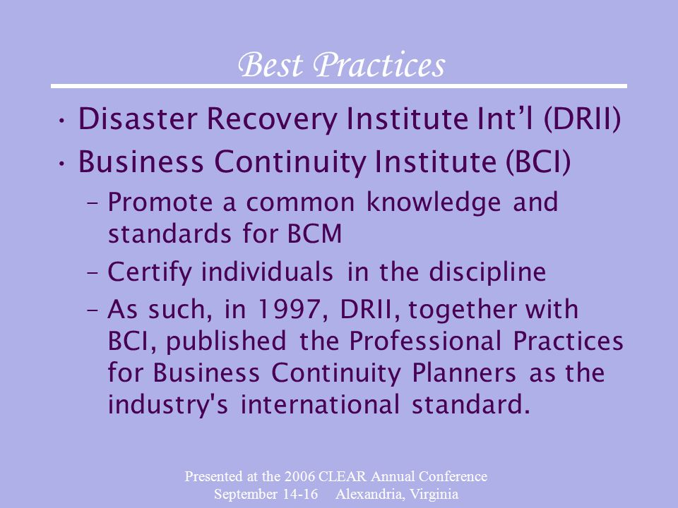 Presented at the 2006 CLEAR Annual Conference September Alexandria, Virginia Best Practices Disaster Recovery Institute Int'l (DRII) Business Continuity Institute (BCI) –Promote a common knowledge and standards for BCM –Certify individuals in the discipline –As such, in 1997, DRII, together with BCI, published the Professional Practices for Business Continuity Planners as the industry s international standard.