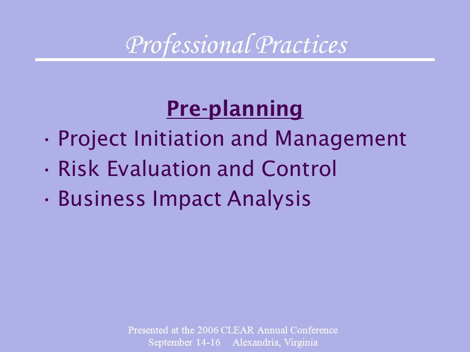 Presented at the 2006 CLEAR Annual Conference September Alexandria, Virginia Professional Practices Pre-planning Project Initiation and Management Risk Evaluation and Control Business Impact Analysis