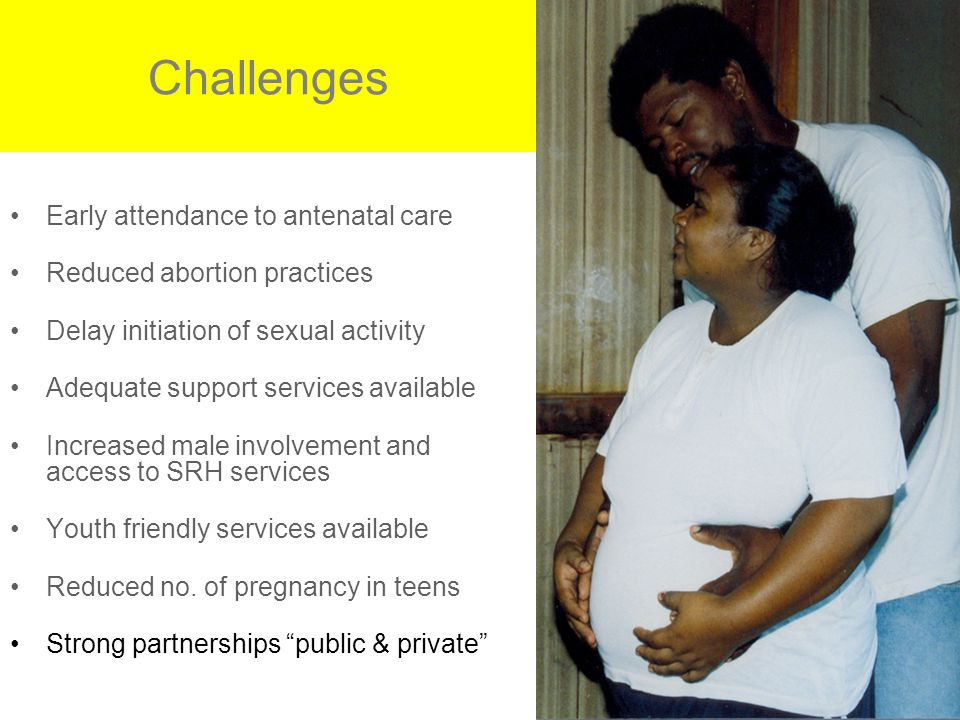 Challenges Early attendance to antenatal care Reduced abortion practices Delay initiation of sexual activity Adequate support services available Increased male involvement and access to SRH services Youth friendly services available Reduced no.