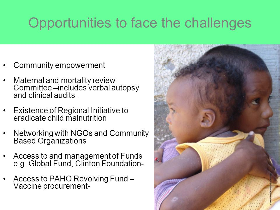 Opportunities to face the challenges Community empowerment Maternal and mortality review Committee –includes verbal autopsy and clinical audits- Existence of Regional Initiative to eradicate child malnutrition Networking with NGOs and Community Based Organizations Access to and management of Funds e.g.