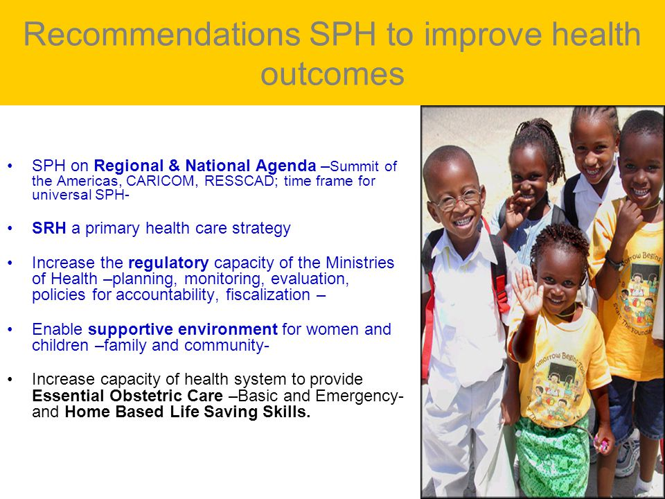 Recommendations SPH to improve health outcomes SPH on Regional & National Agenda – Summit of the Americas, CARICOM, RESSCAD; time frame for universal SPH- SRH a primary health care strategy Increase the regulatory capacity of the Ministries of Health –planning, monitoring, evaluation, policies for accountability, fiscalization – Enable supportive environment for women and children –family and community- Increase capacity of health system to provide Essential Obstetric Care –Basic and Emergency- and Home Based Life Saving Skills.