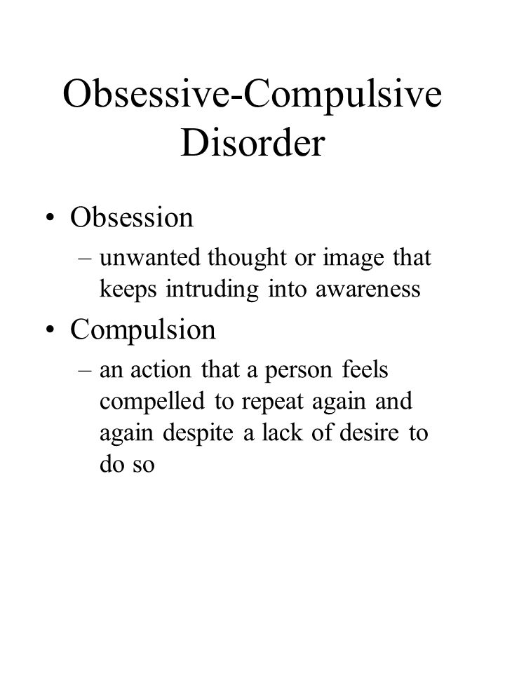 Obsessive-Compulsive Disorder Obsession –unwanted thought or image that keeps intruding into awareness Compulsion –an action that a person feels compelled to repeat again and again despite a lack of desire to do so